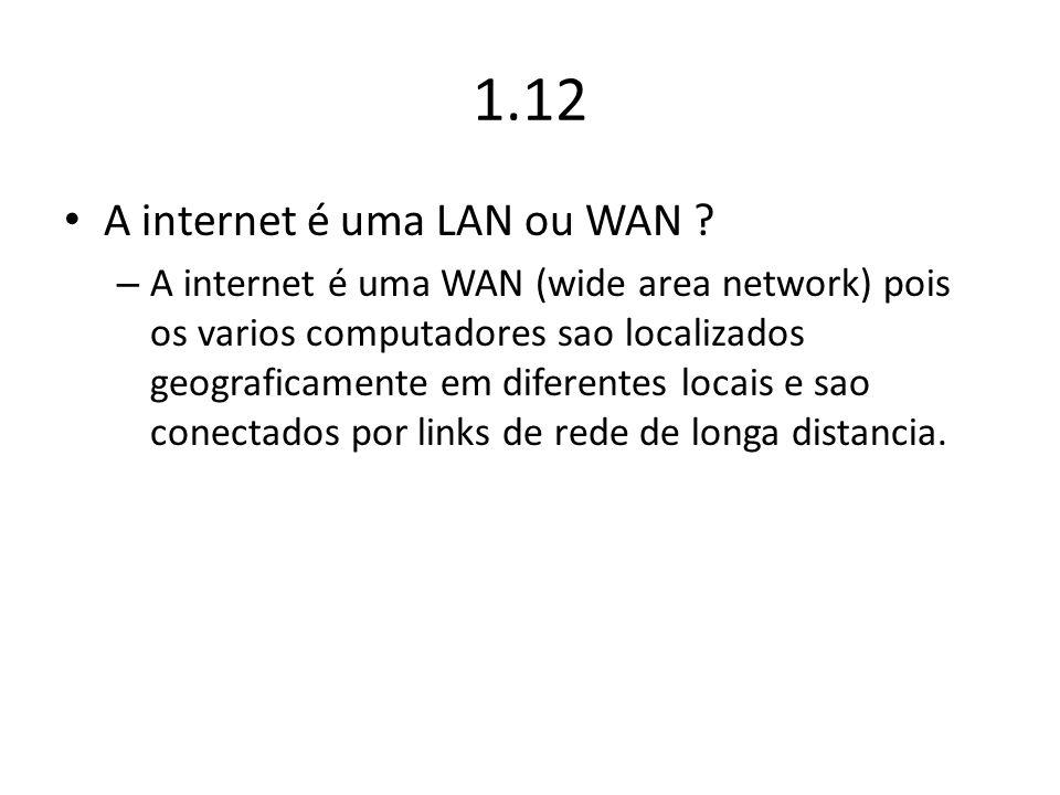 1.12 A internet é uma LAN ou WAN ? – A internet é uma WAN (wide area network) pois os varios computadores sao localizados geograficamente em diferente