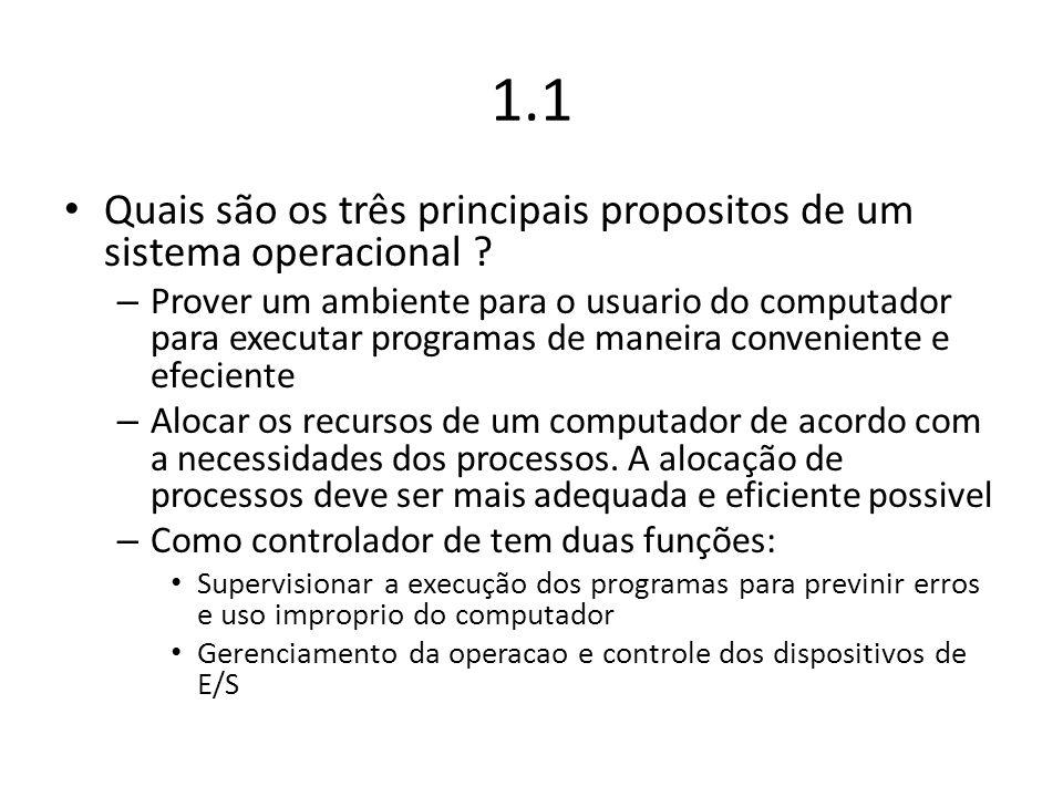 1.1 Quais são os três principais propositos de um sistema operacional ? – Prover um ambiente para o usuario do computador para executar programas de m