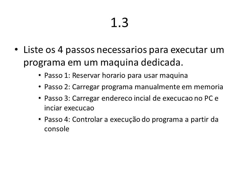 1.3 Liste os 4 passos necessarios para executar um programa em um maquina dedicada. Passo 1: Reservar horario para usar maquina Passo 2: Carregar prog