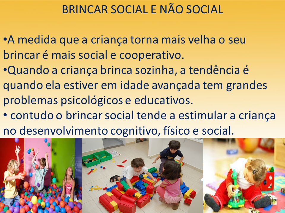 BRINCAR SOCIAL E NÃO SOCIAL A medida que a criança torna mais velha o seu brincar é mais social e cooperativo. Quando a criança brinca sozinha, a tend