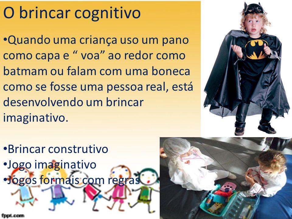 O brincar cognitivo Quando uma criança uso um pano como capa e voa ao redor como batmam ou falam com uma boneca como se fosse uma pessoa real, está de