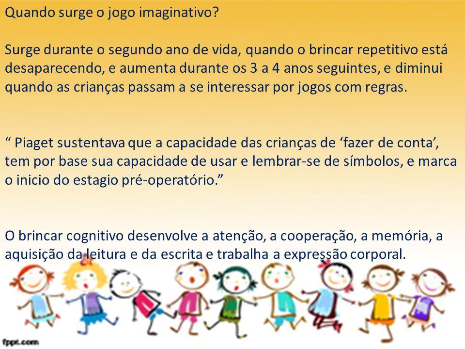 Quando surge o jogo imaginativo? Surge durante o segundo ano de vida, quando o brincar repetitivo está desaparecendo, e aumenta durante os 3 a 4 anos