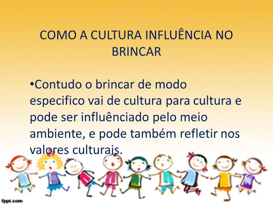COMO A CULTURA INFLUÊNCIA NO BRINCAR Contudo o brincar de modo especifico vai de cultura para cultura e pode ser influênciado pelo meio ambiente, e po