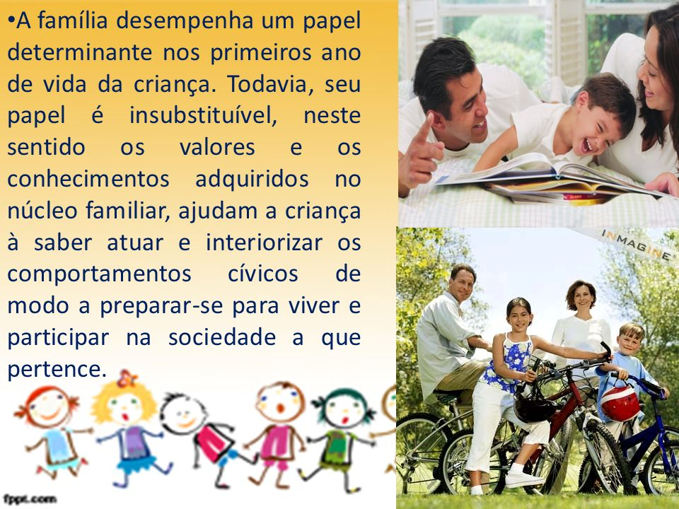 A família desempenha um papel determinante nos primeiros ano de vida da criança. Todavia, seu papel é insubstituível, neste sentido os valores e os co