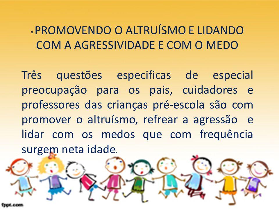PROMOVENDO O ALTRUÍSMO E LIDANDO COM A AGRESSIVIDADE E COM O MEDO Três questões especificas de especial preocupação para os pais, cuidadores e profess