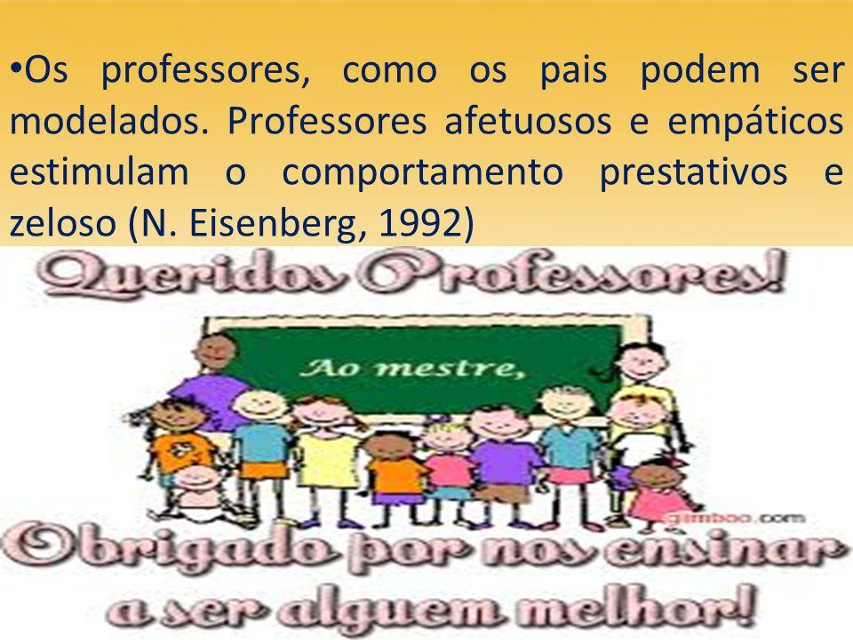 Os professores, como os pais podem ser modelados. Professores afetuosos e empáticos estimulam o comportamento prestativos e zeloso (N. Eisenberg, 1992