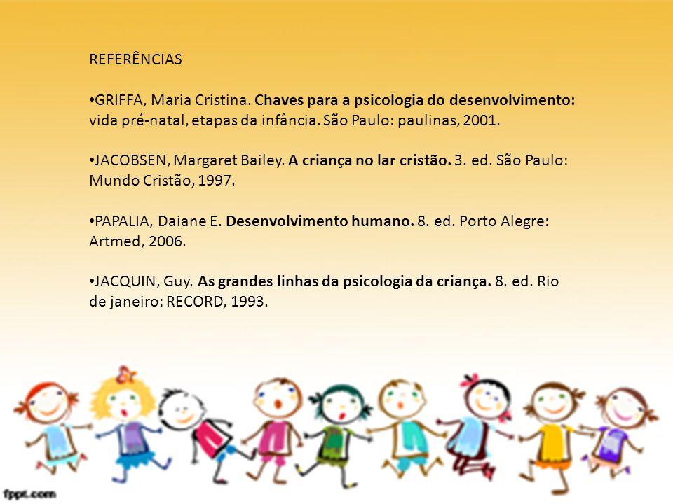 REFERÊNCIAS GRIFFA, Maria Cristina. Chaves para a psicologia do desenvolvimento: vida pré-natal, etapas da infância. São Paulo: paulinas, 2001. JACOBS