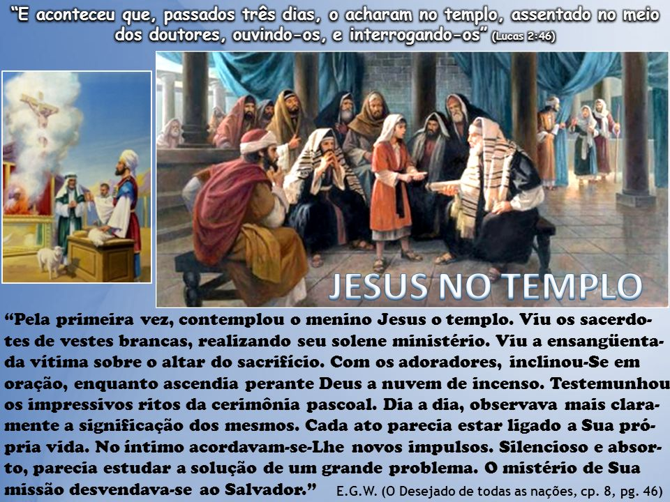 Pela primeira vez, contemplou o menino Jesus o templo. Viu os sacerdo- tes de vestes brancas, realizando seu solene ministério. Viu a ensangüenta- da