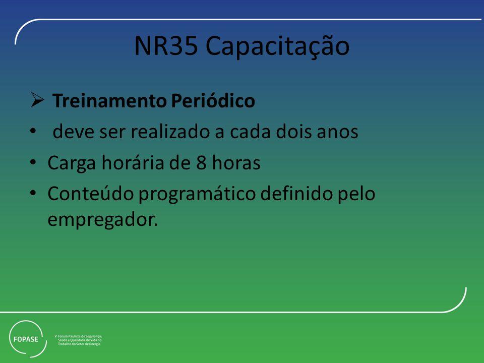 NR35 Capacitação Treinamento Periódico deve ser realizado a cada dois anos Carga horária de 8 horas Conteúdo programático definido pelo empregador.