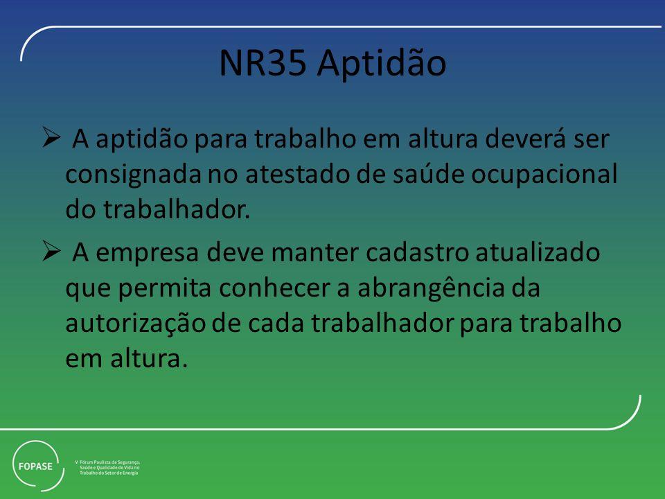 NR35 Aptidão A aptidão para trabalho em altura deverá ser consignada no atestado de saúde ocupacional do trabalhador. A empresa deve manter cadastro a