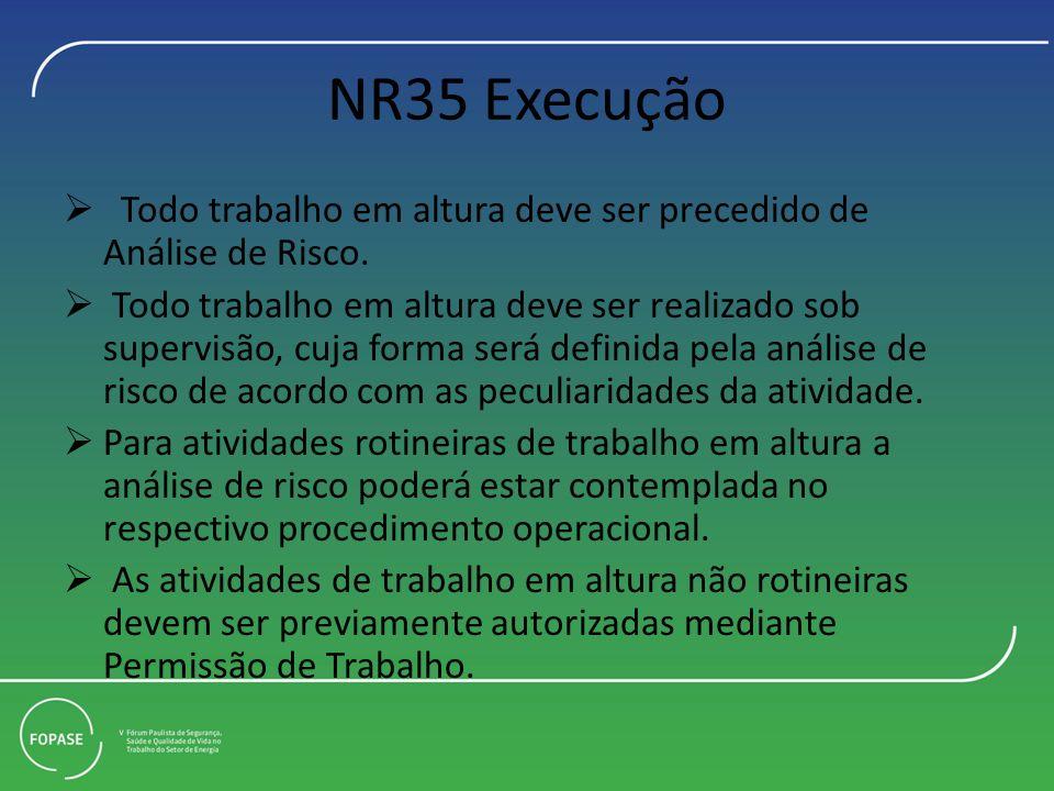 NR35 Execução Todo trabalho em altura deve ser precedido de Análise de Risco. Todo trabalho em altura deve ser realizado sob supervisão, cuja forma se