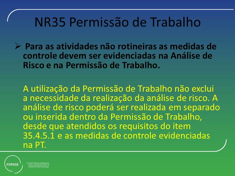 NR35 Permissão de Trabalho Para as atividades não rotineiras as medidas de controle devem ser evidenciadas na Análise de Risco e na Permissão de Traba