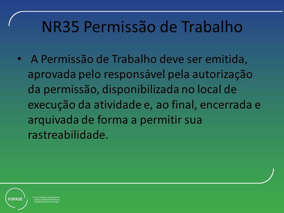 NR35 Permissão de Trabalho A Permissão de Trabalho deve ser emitida, aprovada pelo responsável pela autorização da permissão, disponibilizada no local