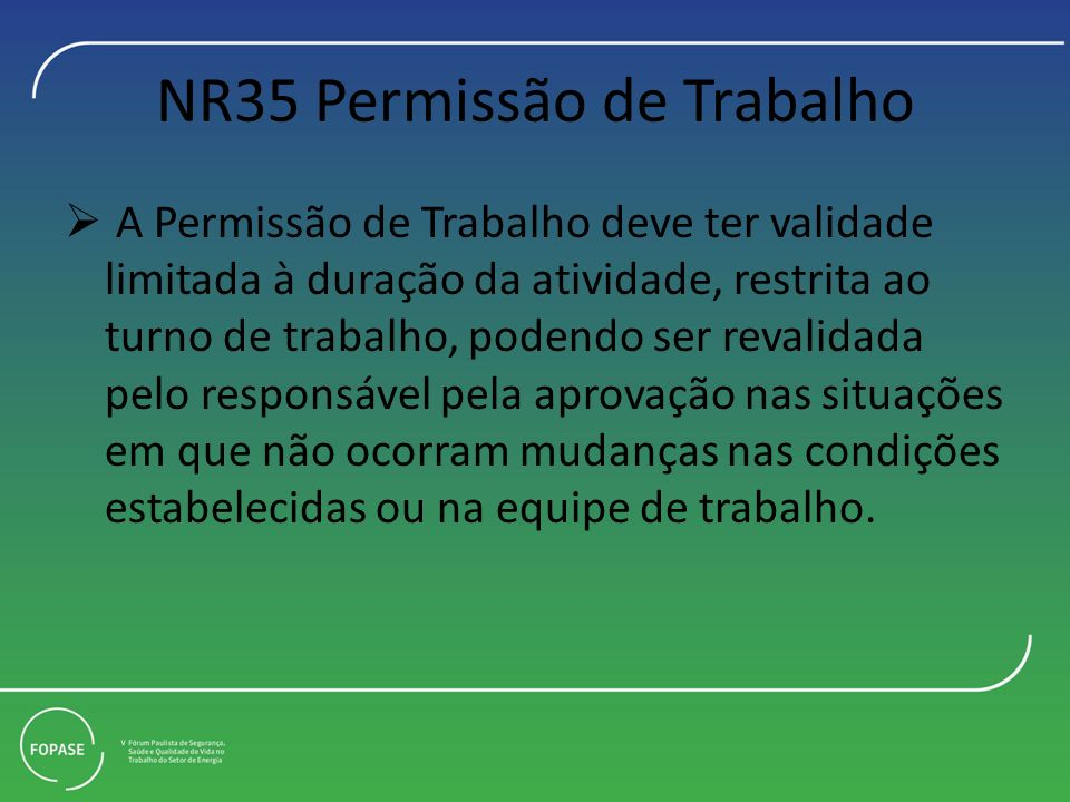 NR35 Permissão de Trabalho A Permissão de Trabalho deve ter validade limitada à duração da atividade, restrita ao turno de trabalho, podendo ser reval