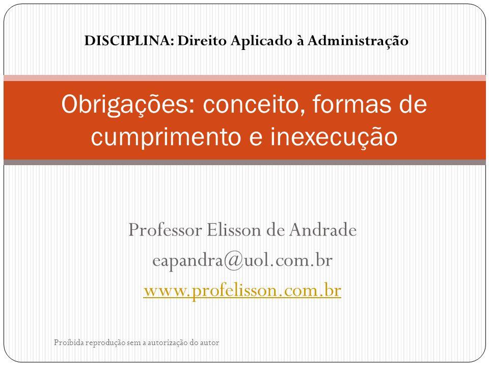 Professor Elisson de Andrade eapandra@uol.com.br www.profelisson.com.br Obrigações: conceito, formas de cumprimento e inexecução Proibida reprodução sem a autorização do autor DISCIPLINA: Direito Aplicado à Administração