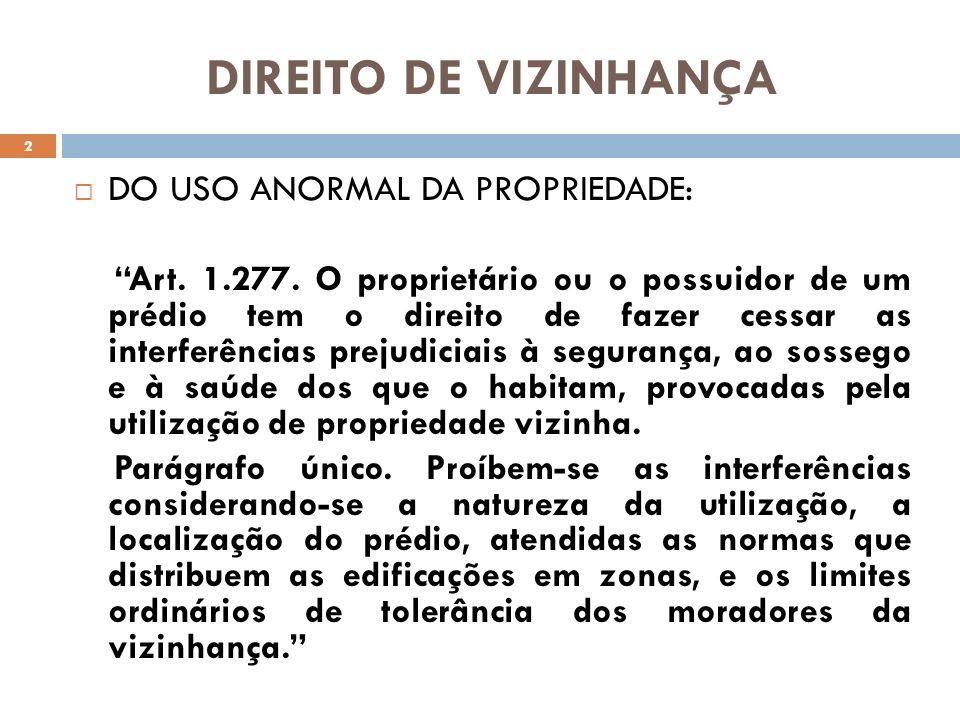 DIREITO DE VIZINHANÇA DO USO ANORMAL DA PROPRIEDADE: Art. 1.277. O proprietário ou o possuidor de um prédio tem o direito de fazer cessar as interferê