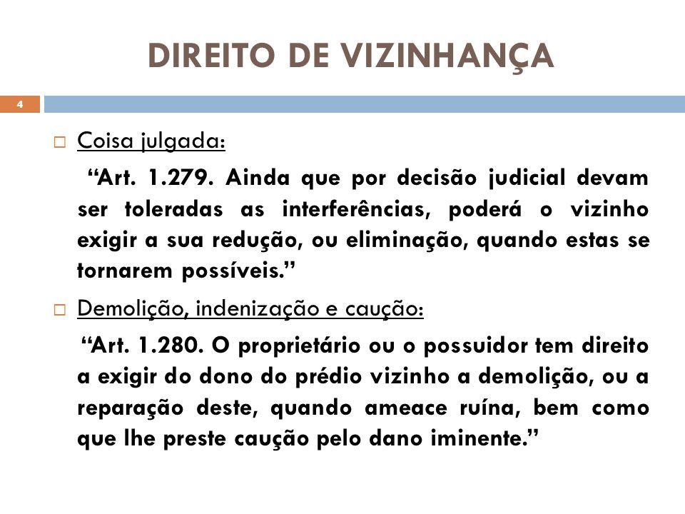 DIREITO DE VIZINHANÇA Coisa julgada: Art. 1.279. Ainda que por decisão judicial devam ser toleradas as interferências, poderá o vizinho exigir a sua r