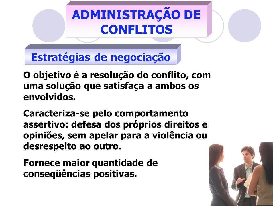 Estratégias de negociação ADMINISTRAÇÃO DE CONFLITOS O objetivo é a resolução do conflito, com uma solução que satisfaça a ambos os envolvidos. Caract