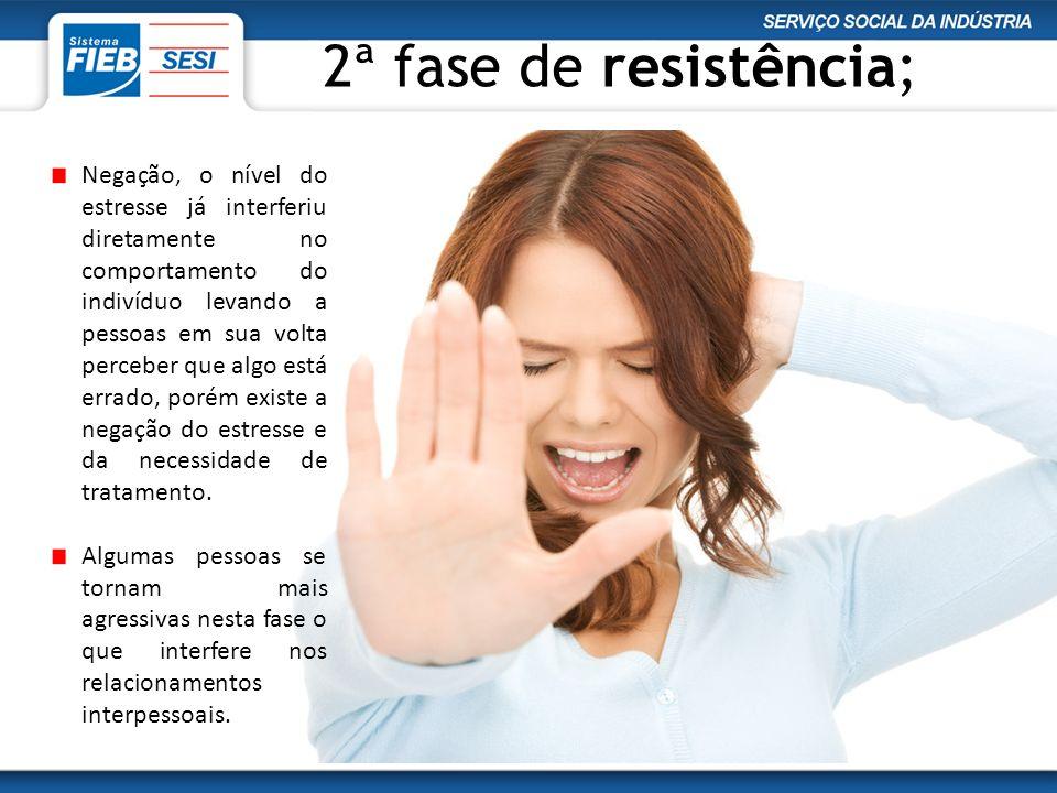 2ª fase de resistência; Negação, o nível do estresse já interferiu diretamente no comportamento do indivíduo levando a pessoas em sua volta perceber q