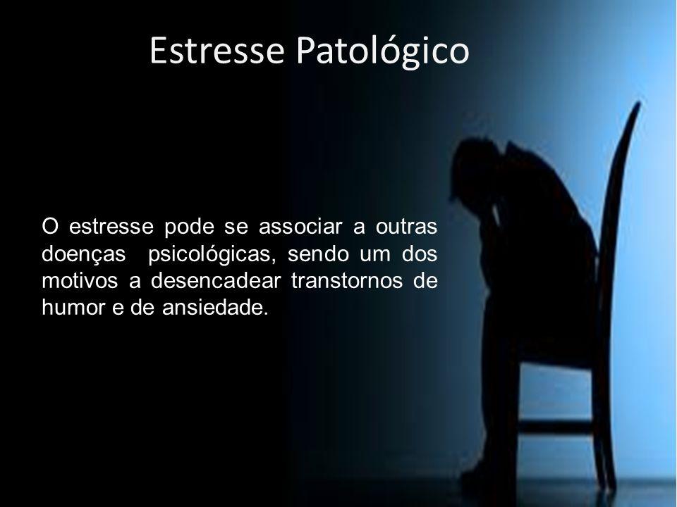 Estresse Patológico O estresse pode se associar a outras doenças psicológicas, sendo um dos motivos a desencadear transtornos de humor e de ansiedade.