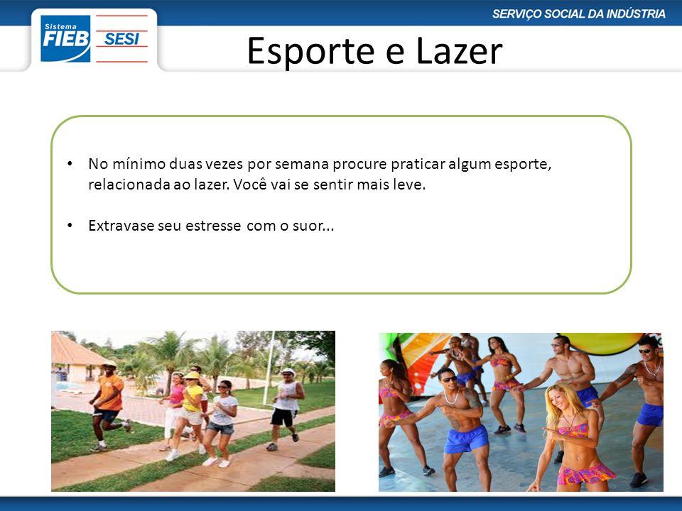 Esporte e Lazer No mínimo duas vezes por semana procure praticar algum esporte, relacionada ao lazer. Você vai se sentir mais leve. Extravase seu estr