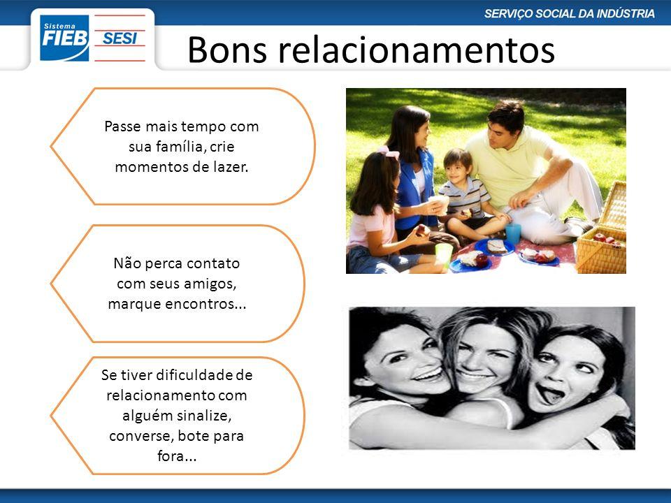 Bons relacionamentos Passe mais tempo com sua família, crie momentos de lazer. Não perca contato com seus amigos, marque encontros... Se tiver dificul