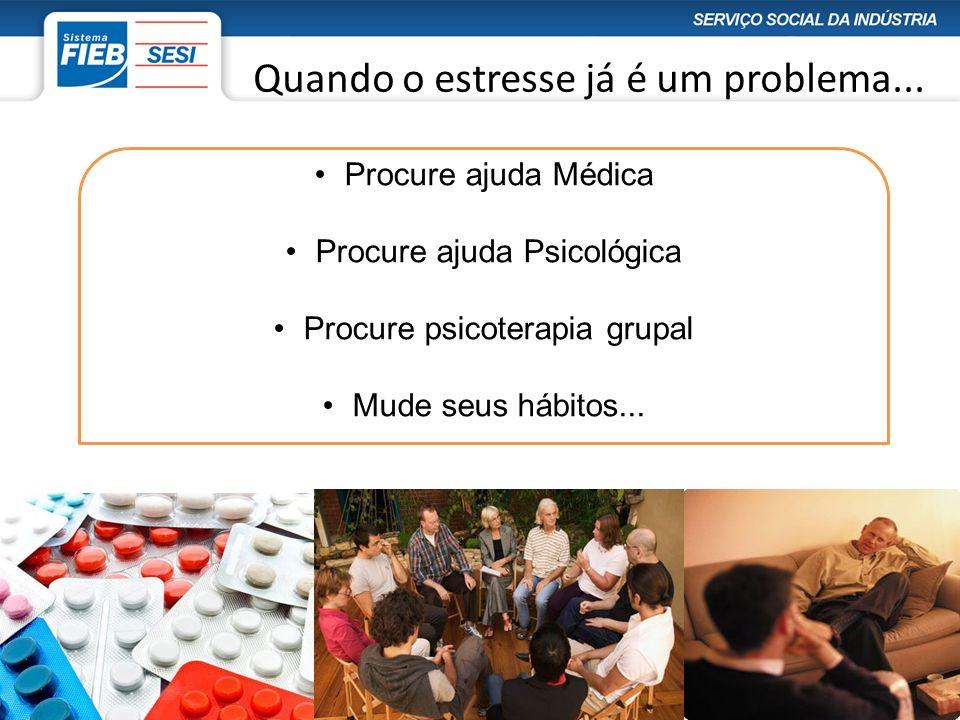 Quando o estresse já é um problema... Procure ajuda Médica Procure ajuda Psicológica Procure psicoterapia grupal Mude seus hábitos...