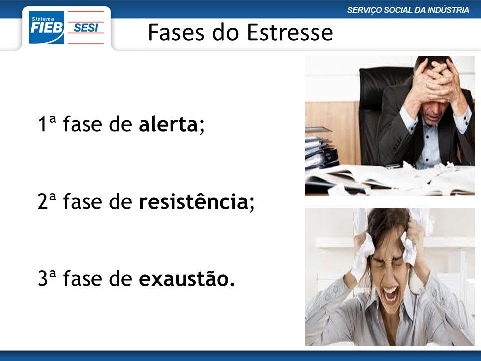 Fases do Estresse 1ª fase de alerta; 2ª fase de resistência; 3ª fase de exaustão.