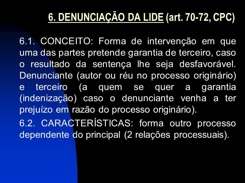 6. DENUNCIAÇÃO DA LIDE (art. 70-72, CPC) 6.1. CONCEITO: Forma de intervenção em que uma das partes pretende garantia de terceiro, caso o resultado da
