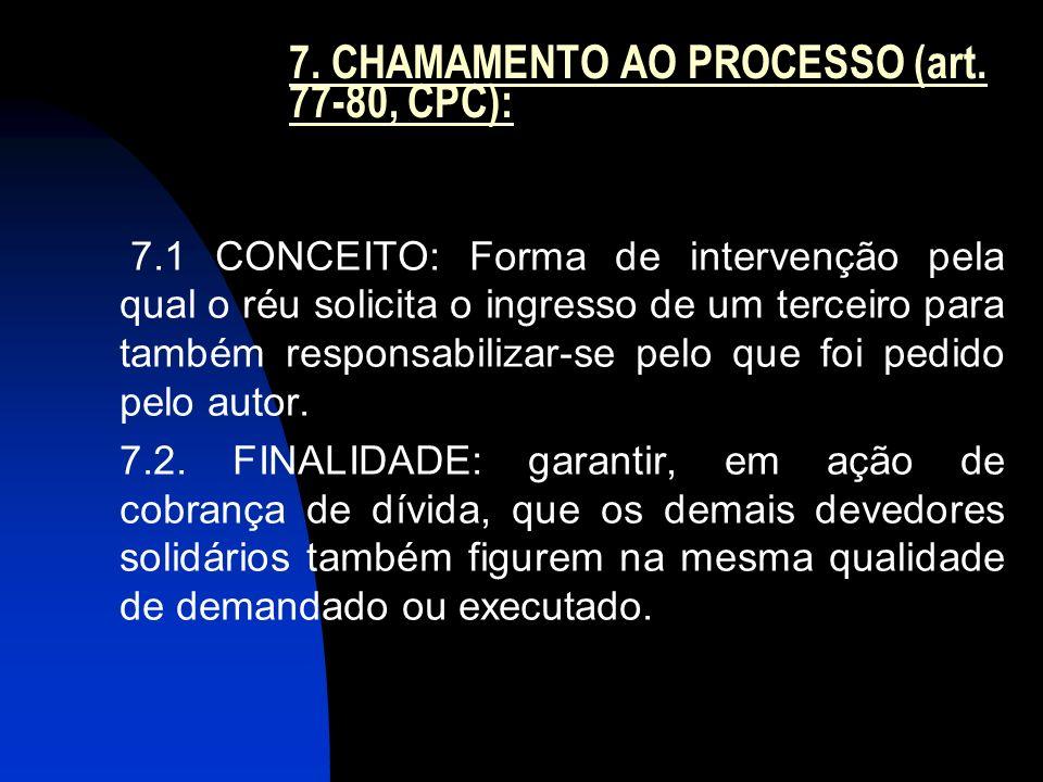 7. CHAMAMENTO AO PROCESSO (art. 77-80, CPC): 7.1 CONCEITO: Forma de intervenção pela qual o réu solicita o ingresso de um terceiro para também respons