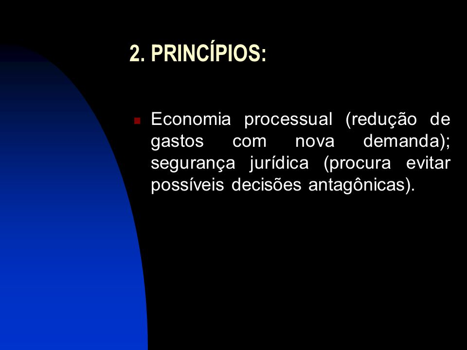 2. PRINCÍPIOS: Economia processual (redução de gastos com nova demanda); segurança jurídica (procura evitar possíveis decisões antagônicas).