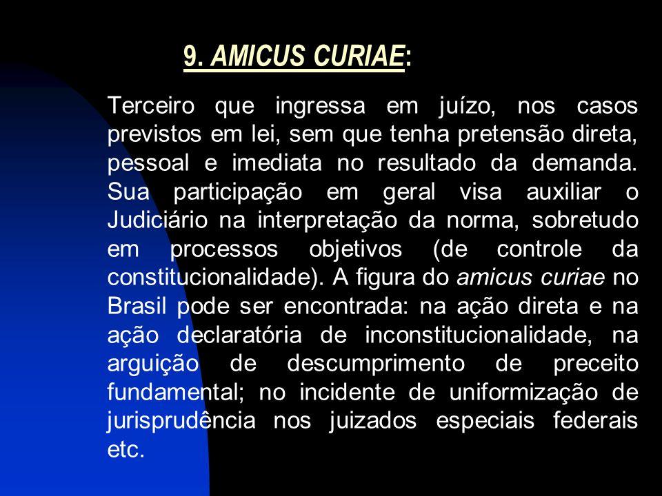 9. AMICUS CURIAE : Terceiro que ingressa em juízo, nos casos previstos em lei, sem que tenha pretensão direta, pessoal e imediata no resultado da dema
