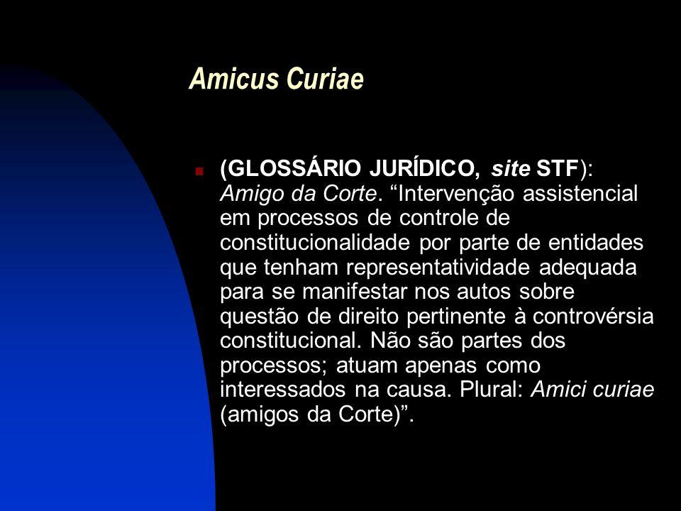 Amicus Curiae (GLOSSÁRIO JURÍDICO, site STF): Amigo da Corte. Intervenção assistencial em processos de controle de constitucionalidade por parte de en