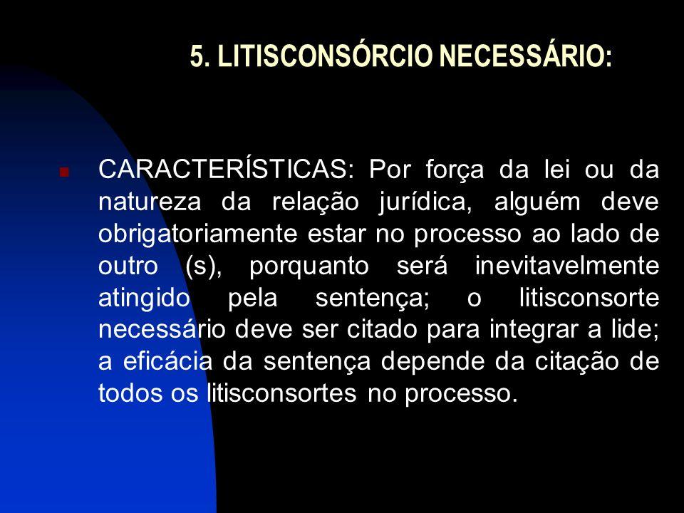 5. LITISCONSÓRCIO NECESSÁRIO: CARACTERÍSTICAS: Por força da lei ou da natureza da relação jurídica, alguém deve obrigatoriamente estar no processo ao