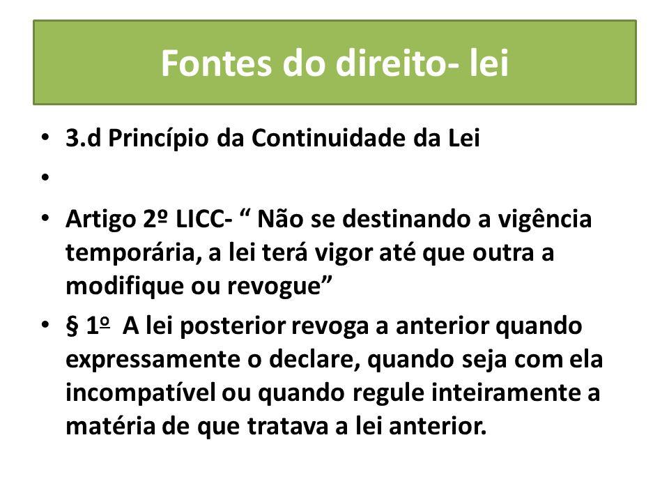 Fontes do direito- lei 3.d Princípio da Continuidade da Lei Artigo 2º LICC- Não se destinando a vigência temporária, a lei terá vigor até que outra a