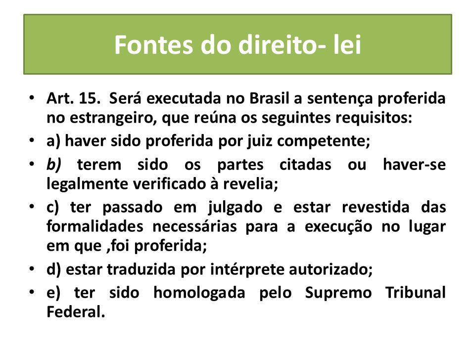 Fontes do direito- lei Art. 15. Será executada no Brasil a sentença proferida no estrangeiro, que reúna os seguintes requisitos: a) haver sido proferi