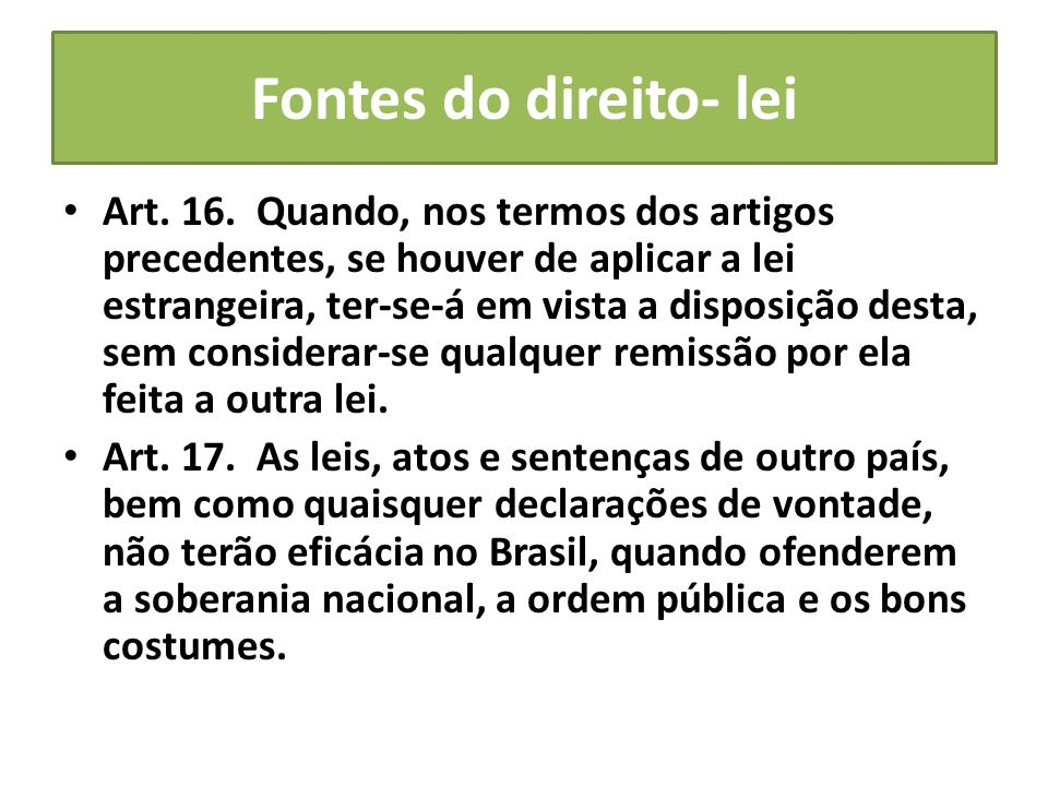 Fontes do direito- lei Art. 16. Quando, nos termos dos artigos precedentes, se houver de aplicar a lei estrangeira, ter-se-á em vista a disposição des