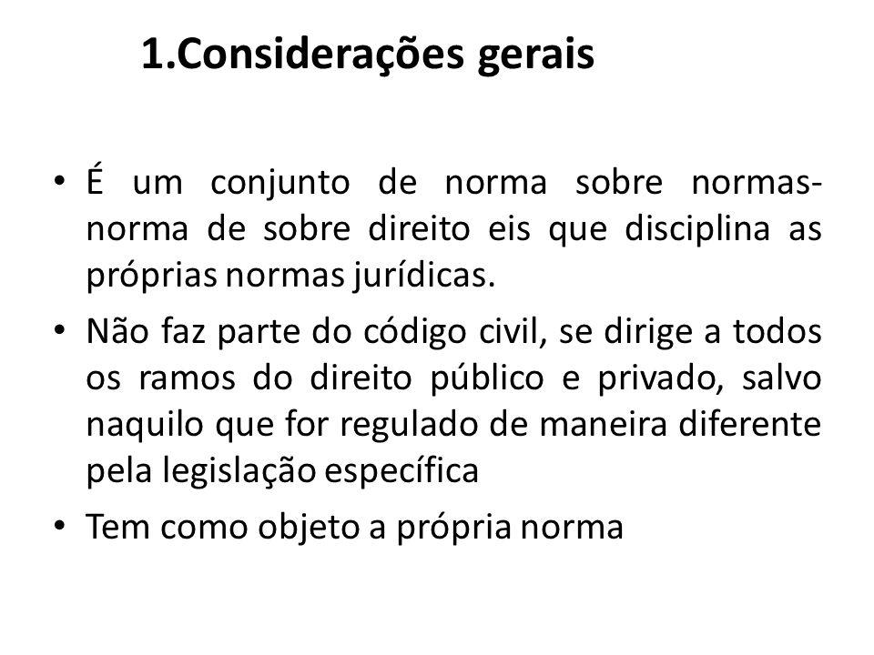 1.Considerações gerais É um conjunto de norma sobre normas- norma de sobre direito eis que disciplina as próprias normas jurídicas. Não faz parte do c