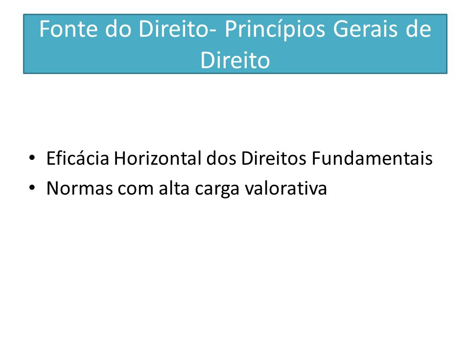 Fonte do Direito- Princípios Gerais de Direito Eficácia Horizontal dos Direitos Fundamentais Normas com alta carga valorativa