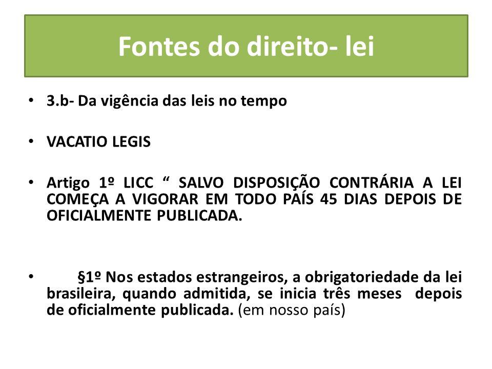 Fontes do direito- lei 3.b- Da vigência das leis no tempo VACATIO LEGIS Artigo 1º LICC SALVO DISPOSIÇÃO CONTRÁRIA A LEI COMEÇA A VIGORAR EM TODO PAÍS