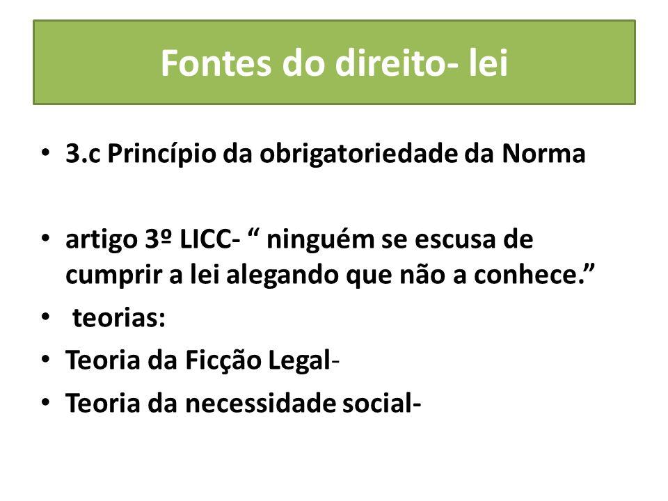 Fontes do direito- lei 3.c Princípio da obrigatoriedade da Norma artigo 3º LICC- ninguém se escusa de cumprir a lei alegando que não a conhece. teoria