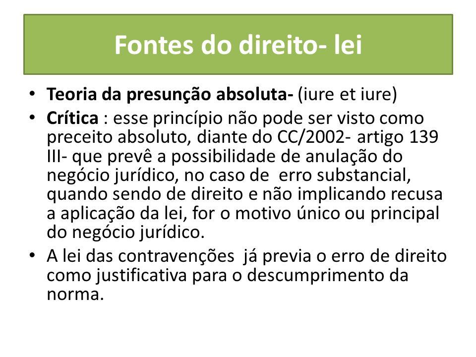Fontes do direito- lei Teoria da presunção absoluta- (iure et iure) Crítica : esse princípio não pode ser visto como preceito absoluto, diante do CC/2