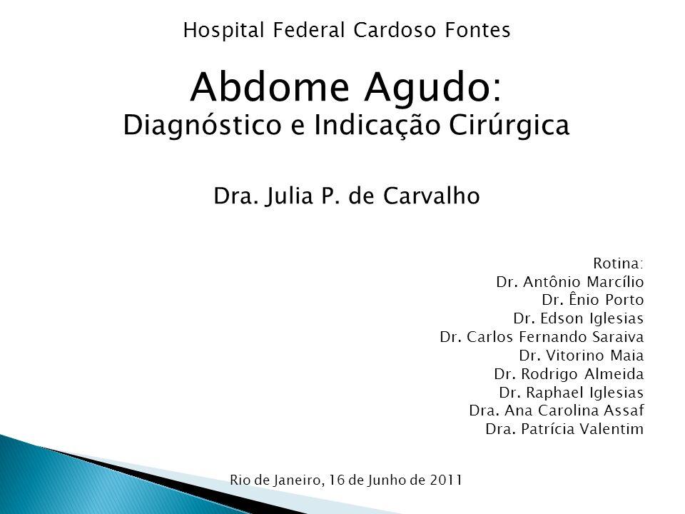 Hospital Federal Cardoso Fontes Abdome Agudo: Diagnóstico e Indicação Cirúrgica Dra. Julia P. de Carvalho Rotina: Dr. Antônio Marcílio Dr. Ênio Porto