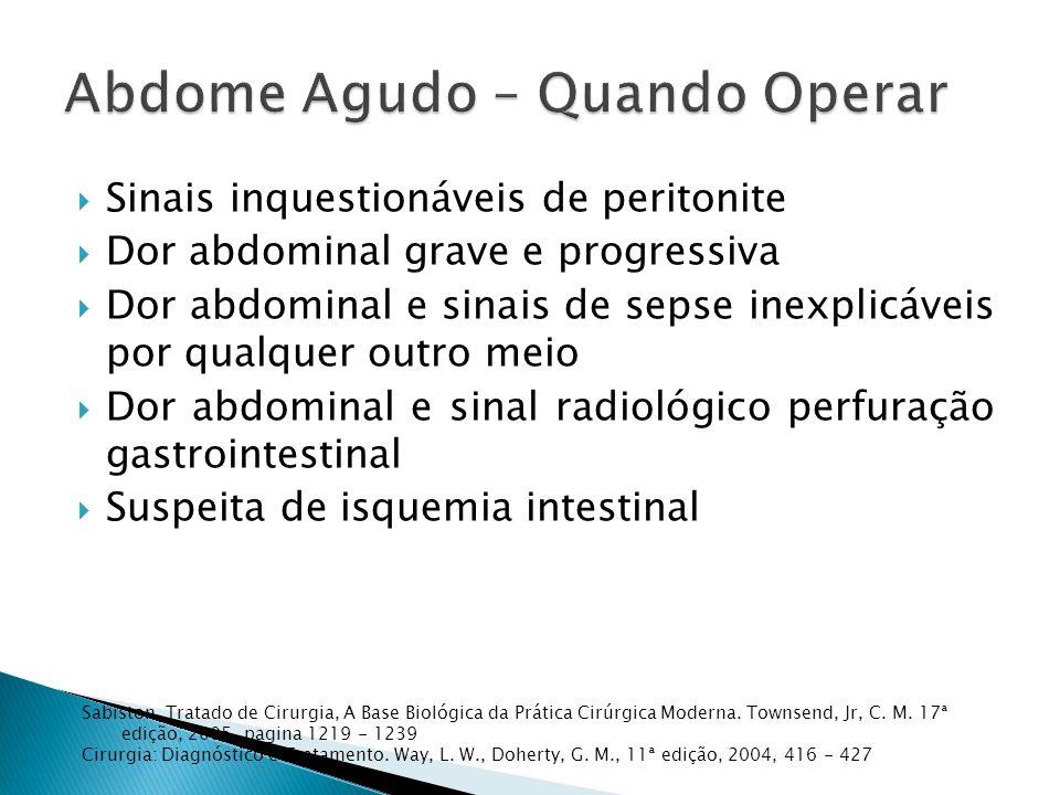 Sinais inquestionáveis de peritonite Dor abdominal grave e progressiva Dor abdominal e sinais de sepse inexplicáveis por qualquer outro meio Dor abdom