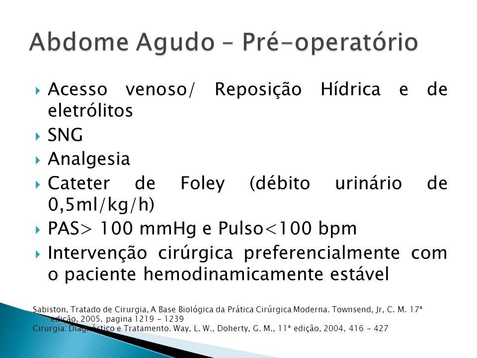 Acesso venoso/ Reposição Hídrica e de eletrólitos SNG Analgesia Cateter de Foley (débito urinário de 0,5ml/kg/h) PAS> 100 mmHg e Pulso<100 bpm Intervenção cirúrgica preferencialmente com o paciente hemodinamicamente estável Sabiston, Tratado de Cirurgia, A Base Biológica da Prática Cirúrgica Moderna.