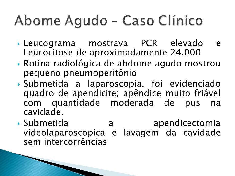 Leucograma mostrava PCR elevado e Leucocitose de aproximadamente 24.000 Rotina radiológica de abdome agudo mostrou pequeno pneumoperitônio Submetida a laparoscopia, foi evidenciado quadro de apendicite; apêndice muito friável com quantidade moderada de pus na cavidade.