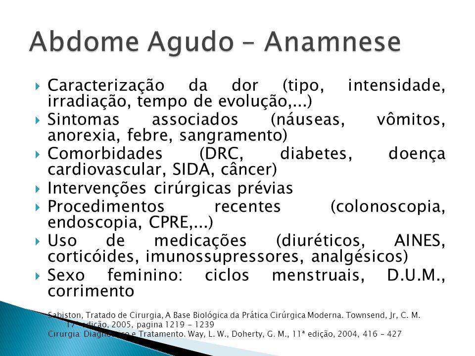 Caracterização da dor (tipo, intensidade, irradiação, tempo de evolução,...) Sintomas associados (náuseas, vômitos, anorexia, febre, sangramento) Comorbidades (DRC, diabetes, doença cardiovascular, SIDA, câncer) Intervenções cirúrgicas prévias Procedimentos recentes (colonoscopia, endoscopia, CPRE,...) Uso de medicações (diuréticos, AINES, corticóides, imunossupressores, analgésicos) Sexo feminino: ciclos menstruais, D.U.M., corrimento Sabiston, Tratado de Cirurgia, A Base Biológica da Prática Cirúrgica Moderna.