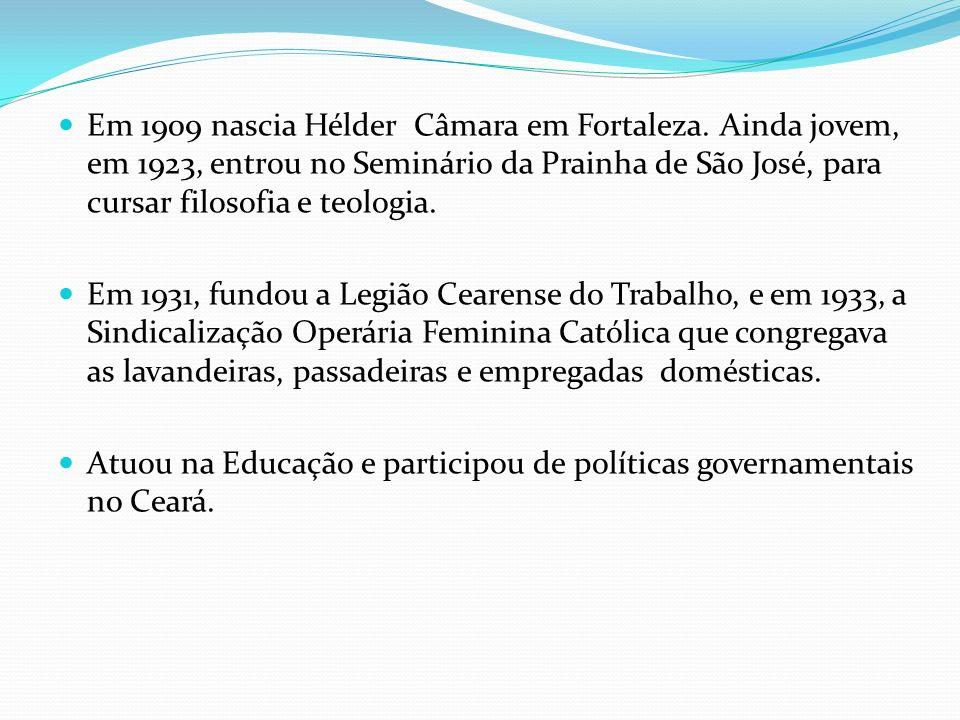Em 1909 nascia Hélder Câmara em Fortaleza. Ainda jovem, em 1923, entrou no Seminário da Prainha de São José, para cursar filosofia e teologia. Em 1931