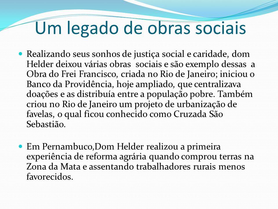 Um legado de obras sociais Realizando seus sonhos de justiça social e caridade, dom Helder deixou várias obras sociais e são exemplo dessas a Obra do