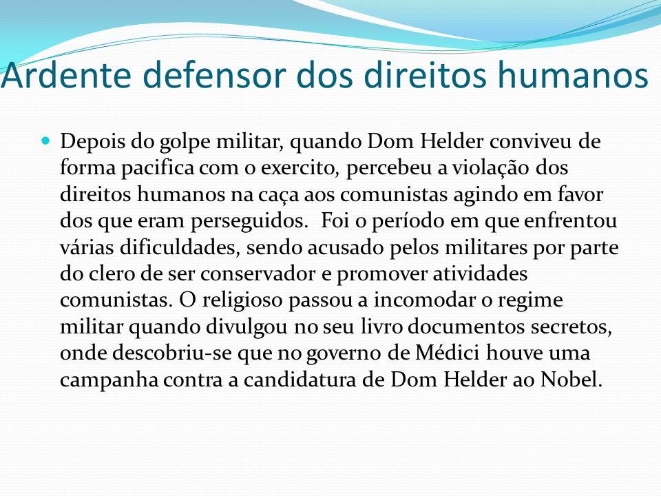 Ardente defensor dos direitos humanos Depois do golpe militar, quando Dom Helder conviveu de forma pacifica com o exercito, percebeu a violação dos di